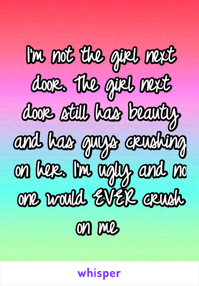 I'm not the girl next door. The girl next door still has beauty and has guys crushing on her. I'm ugly and no one would EVER crush on me