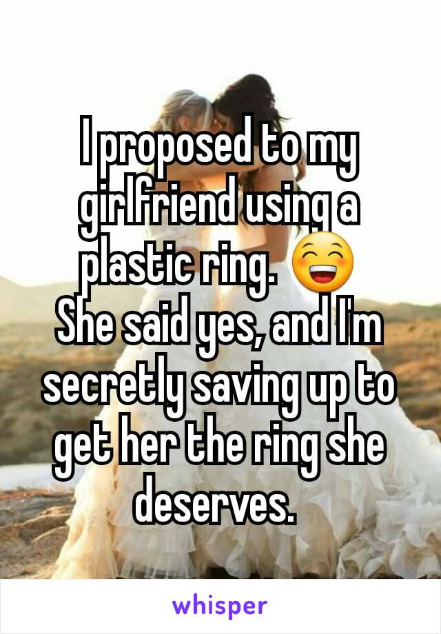 I proposed to my girlfriend using a plastic ring. 😁 She said yes, and I'm secretly saving up to get her the ring she deserves.