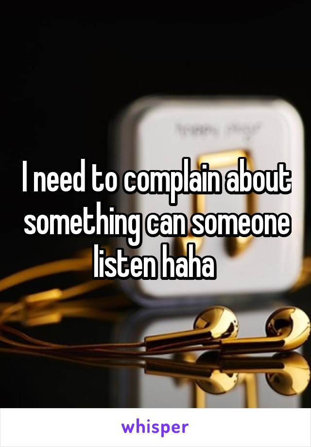 I need to complain about something can someone listen haha