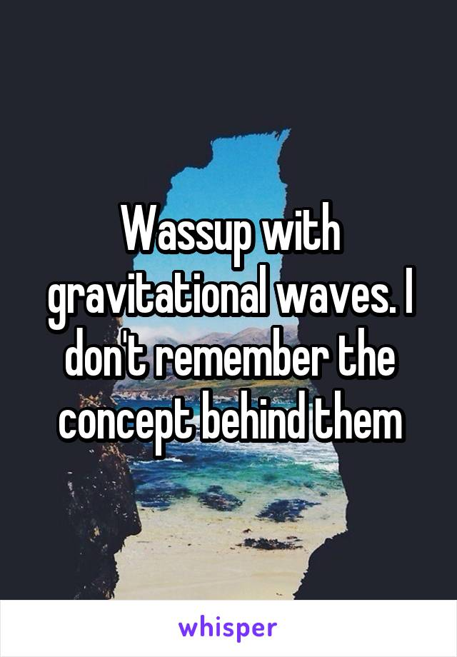 Wassup with gravitational waves. I don't remember the concept behind them