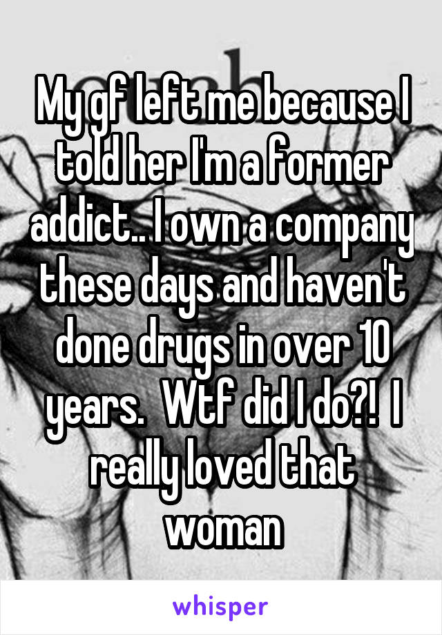 My gf left me because I told her I'm a former addict.. I own a company these days and haven't done drugs in over 10 years.  Wtf did I do?!  I really loved that woman
