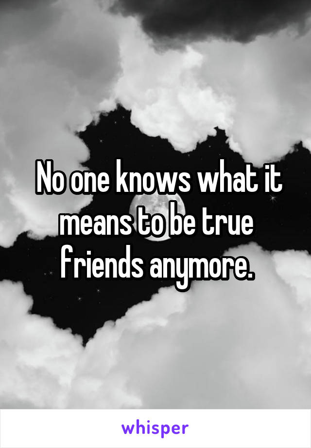 No one knows what it means to be true friends anymore.
