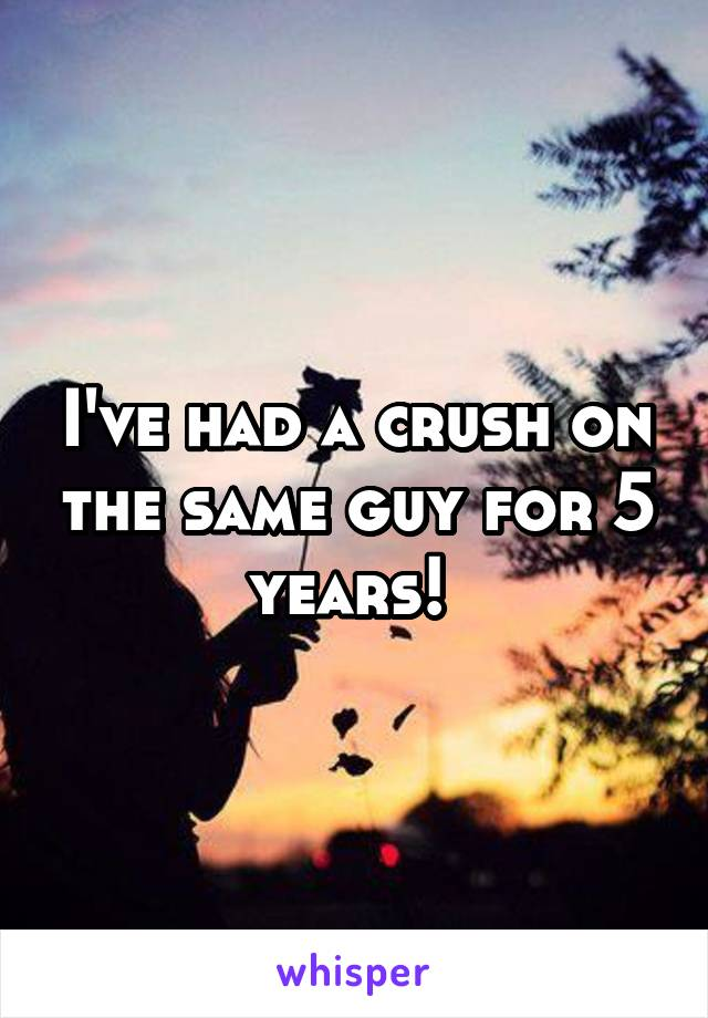 I've had a crush on the same guy for 5 years!