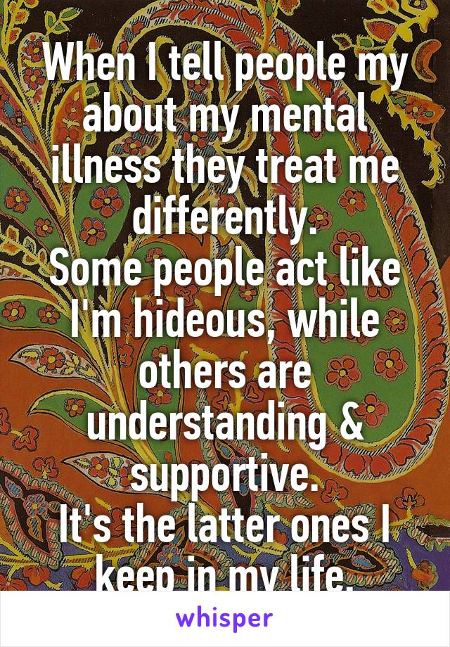 When I tell people my about my mental illness they treat me differently. Some people act like I'm hideous, while others are understanding & supportive. It's the latter ones I keep in my life.