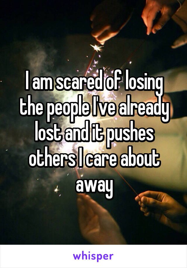 I am scared of losing the people I've already lost and it pushes others I care about away