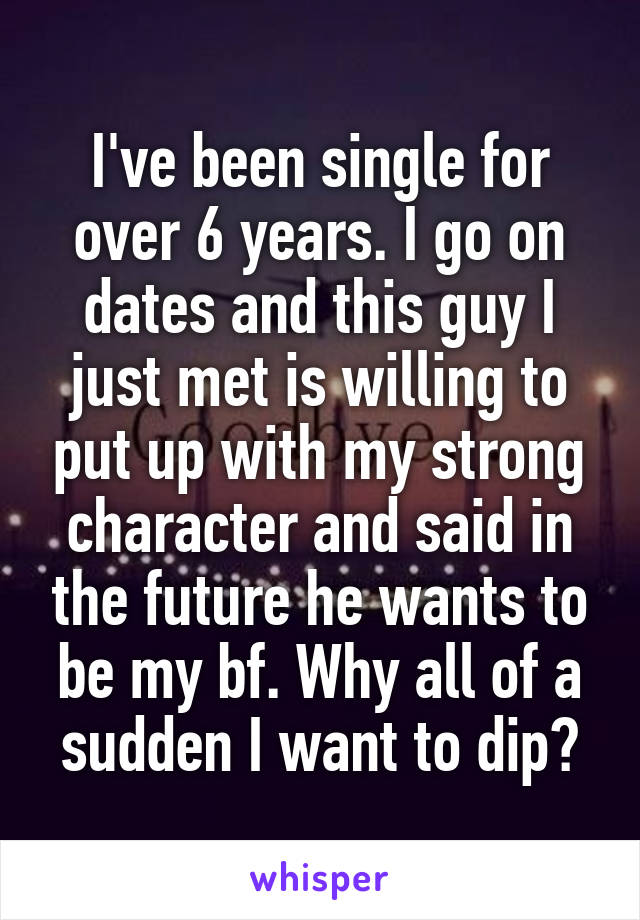 I've been single for over 6 years. I go on dates and this guy I just met is willing to put up with my strong character and said in the future he wants to be my bf. Why all of a sudden I want to dip?