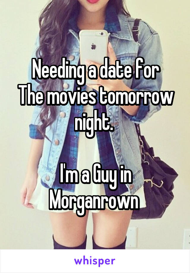 Needing a date for The movies tomorrow night.   I'm a Guy in Morganrown