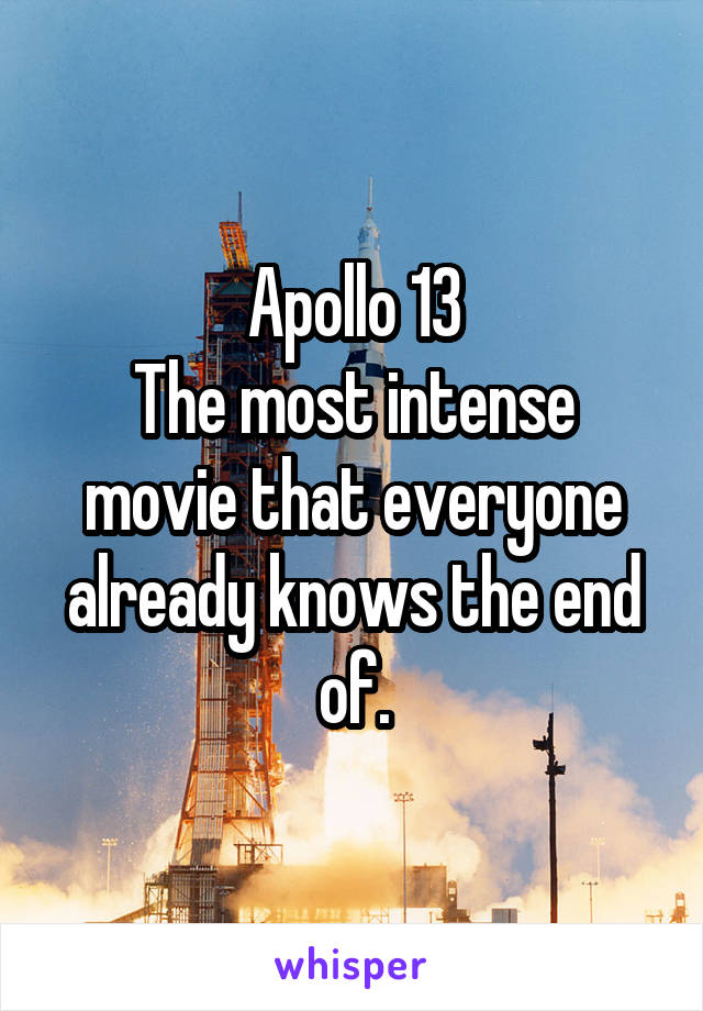 Apollo 13 The most intense movie that everyone already knows the end of.