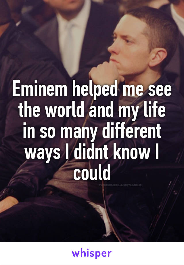 Eminem helped me see the world and my life in so many different ways I didnt know I could