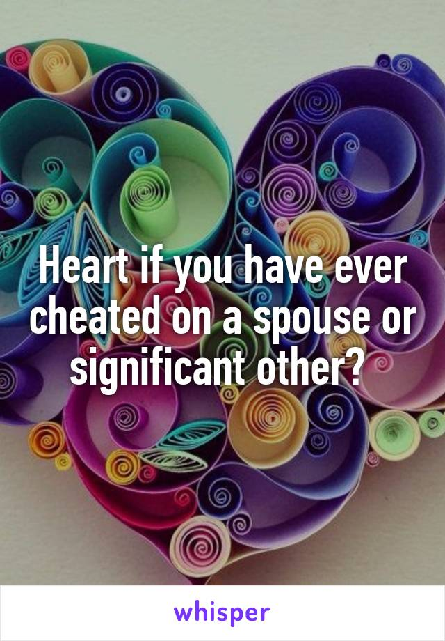 Heart if you have ever cheated on a spouse or significant other?