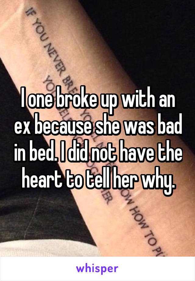 I one broke up with an ex because she was bad in bed. I did not have the heart to tell her why.