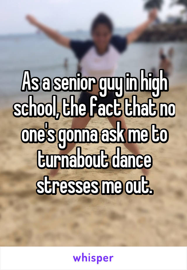 As a senior guy in high school, the fact that no one's gonna ask me to turnabout dance stresses me out.
