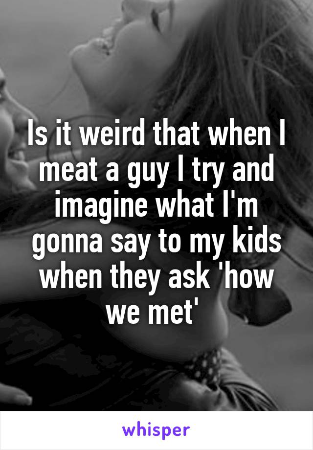 Is it weird that when I meat a guy I try and imagine what I'm gonna say to my kids when they ask 'how we met'