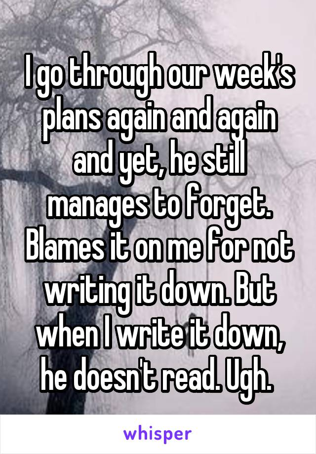 I go through our week's plans again and again and yet, he still manages to forget. Blames it on me for not writing it down. But when I write it down, he doesn't read. Ugh.
