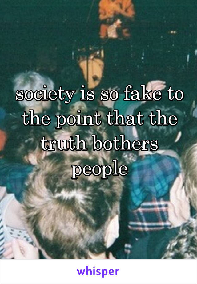 society is so fake to the point that the truth bothers people