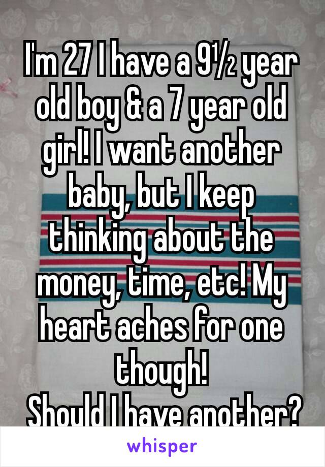 I'm 27 I have a 9½ year old boy & a 7 year old girl! I want another baby, but I keep thinking about the money, time, etc! My heart aches for one though!  Should I have another?