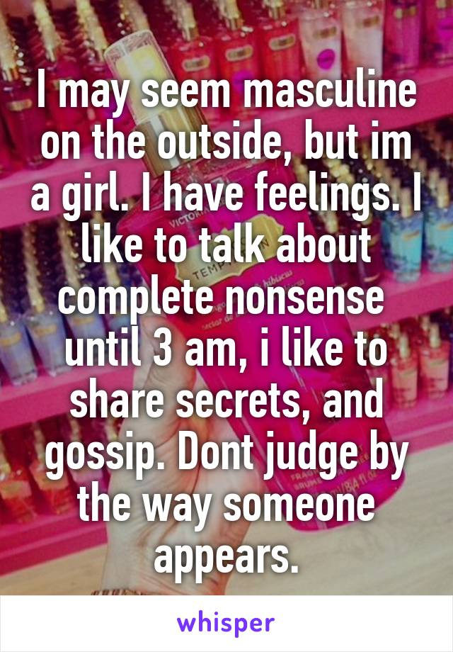 I may seem masculine on the outside, but im a girl. I have feelings. I like to talk about complete nonsense  until 3 am, i like to share secrets, and gossip. Dont judge by the way someone appears.