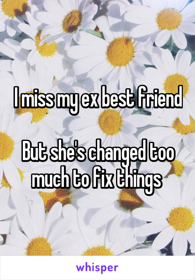 I miss my ex best friend  But she's changed too much to fix things