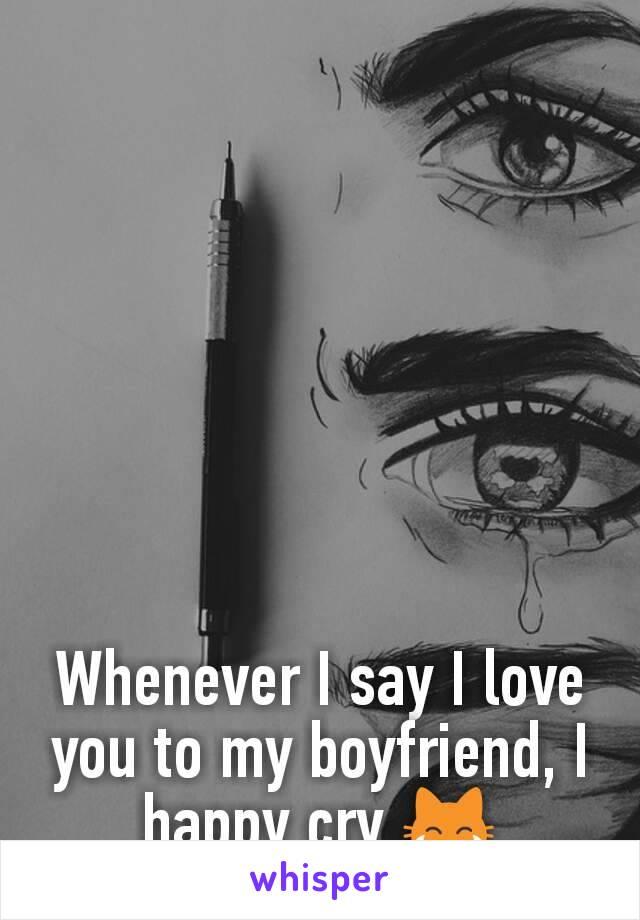 Whenever I say I love you to my boyfriend, I  happy cry 😹