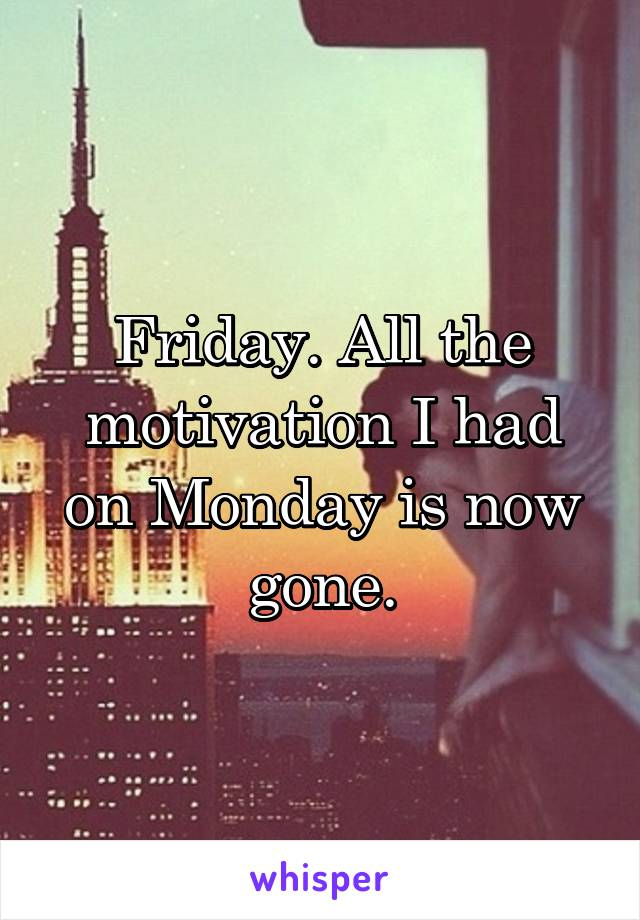 Friday. All the motivation I had on Monday is now gone.