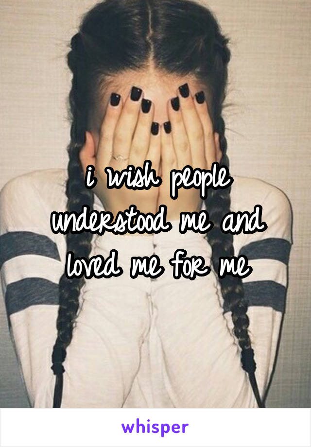 i wish people understood me and loved me for me