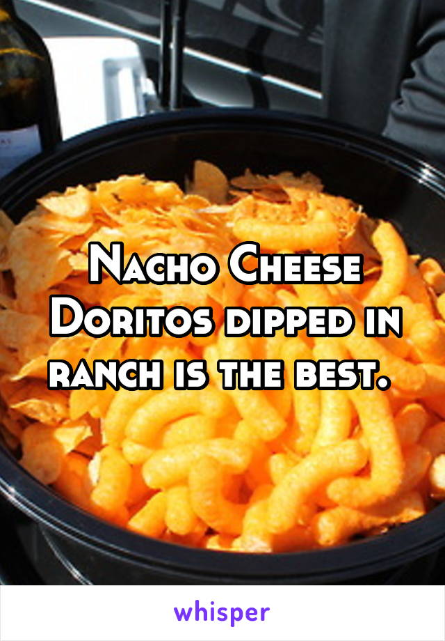 Nacho Cheese Doritos dipped in ranch is the best.