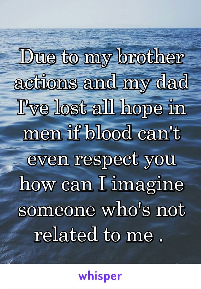 Due to my brother actions and my dad I've lost all hope in men if blood can't even respect you how can I imagine someone who's not related to me .