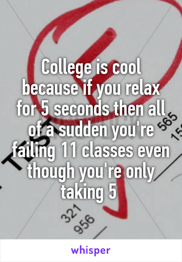 College is cool because if you relax for 5 seconds then all of a sudden you're failing 11 classes even though you're only taking 5