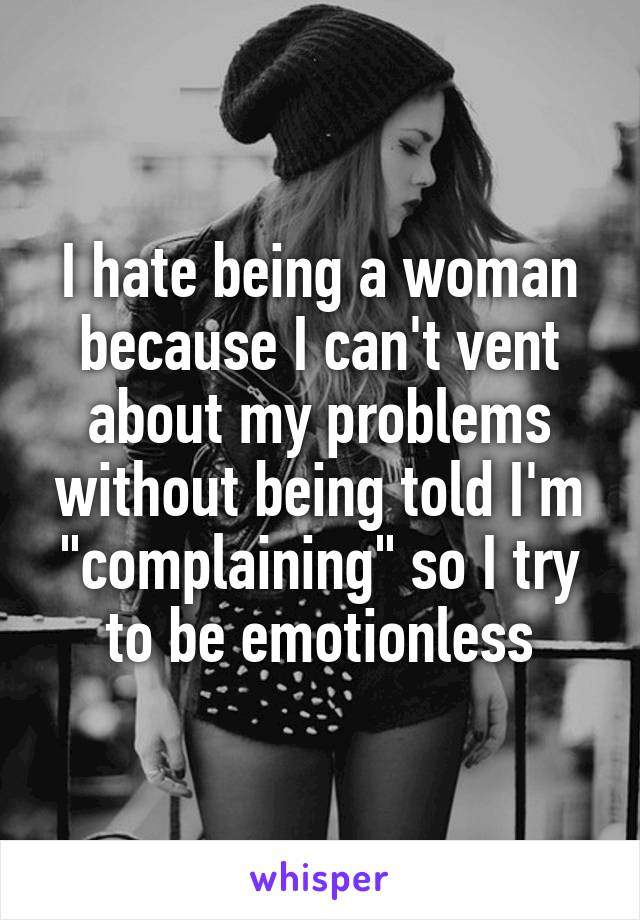 "I hate being a woman because I can't vent about my problems without being told I'm ""complaining"" so I try to be emotionless"