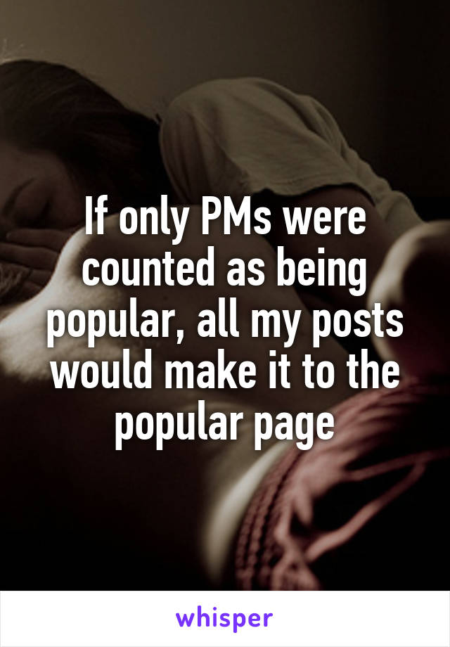 If only PMs were counted as being popular, all my posts would make it to the popular page