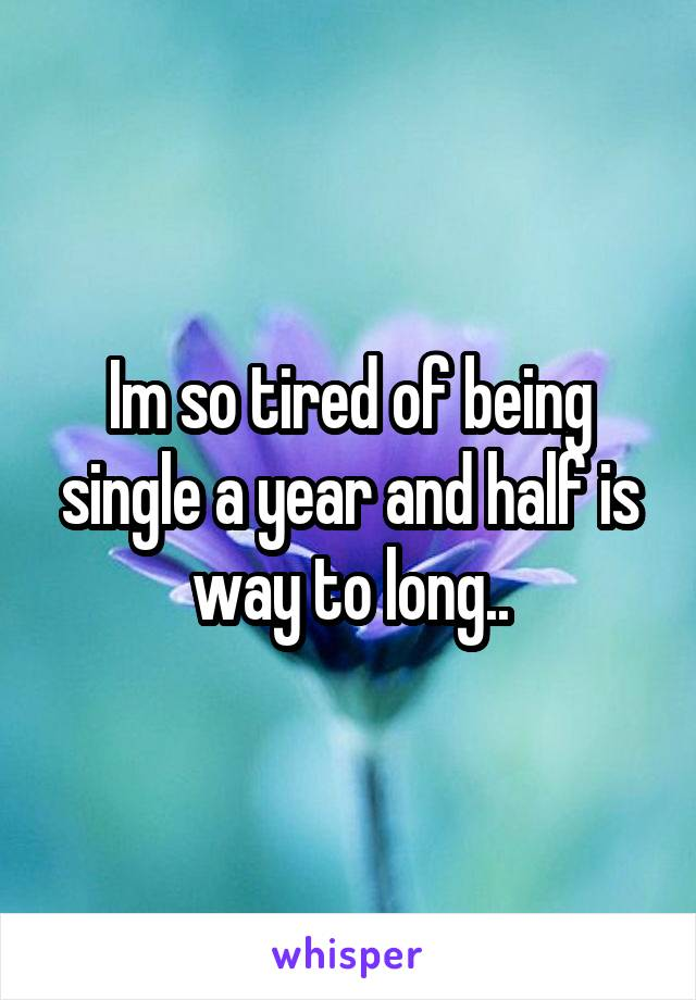 Im so tired of being single a year and half is way to long..