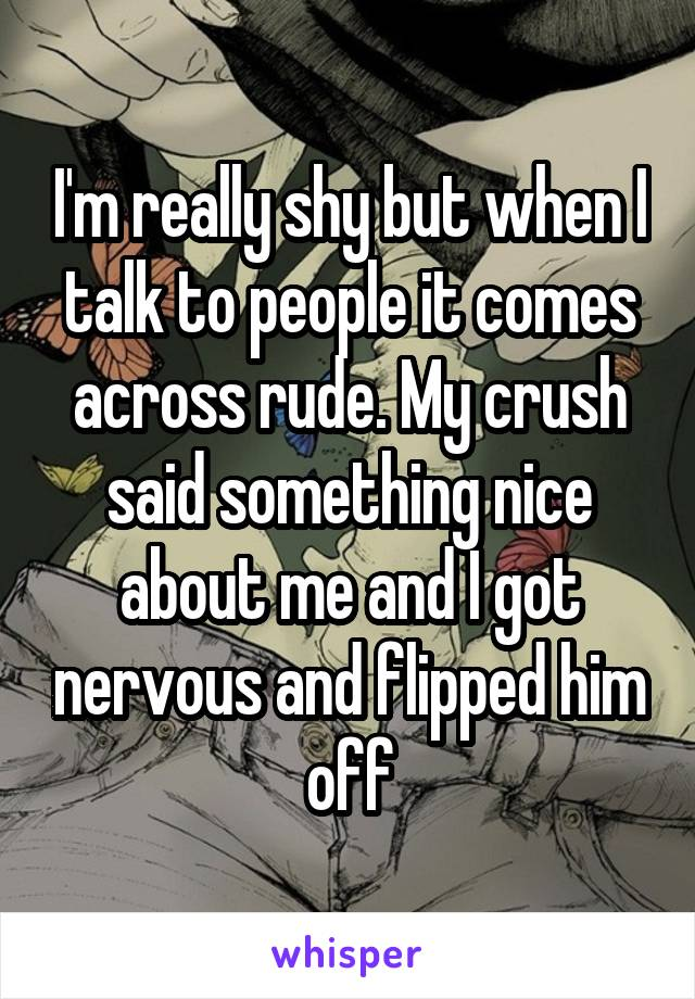 I'm really shy but when I talk to people it comes across rude. My crush said something nice about me and I got nervous and flipped him off