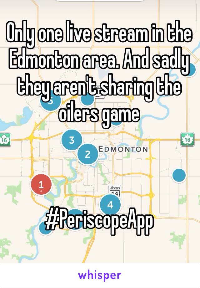 Only one live stream in the Edmonton area. And sadly they aren't sharing the oilers game     #PeriscopeApp