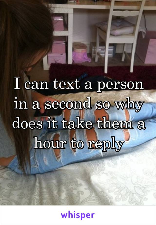 I can text a person in a second so why does it take them a hour to reply