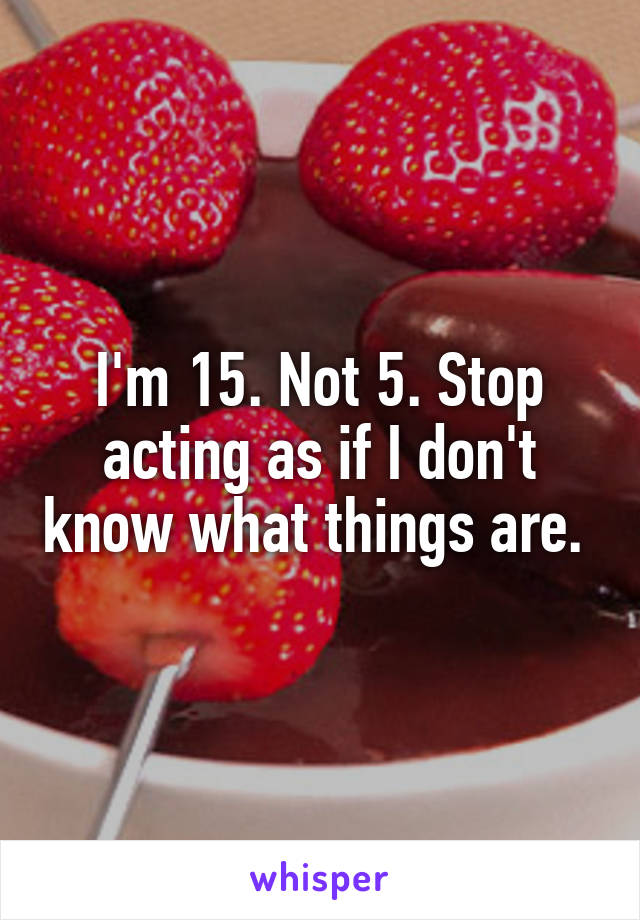 I'm 15. Not 5. Stop acting as if I don't know what things are.