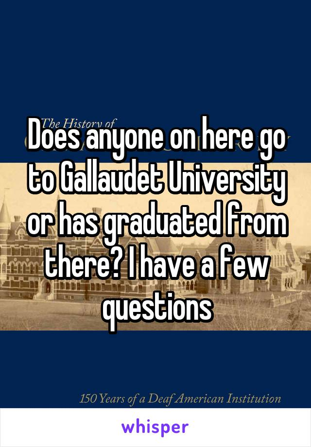 Does anyone on here go to Gallaudet University or has graduated from there? I have a few questions