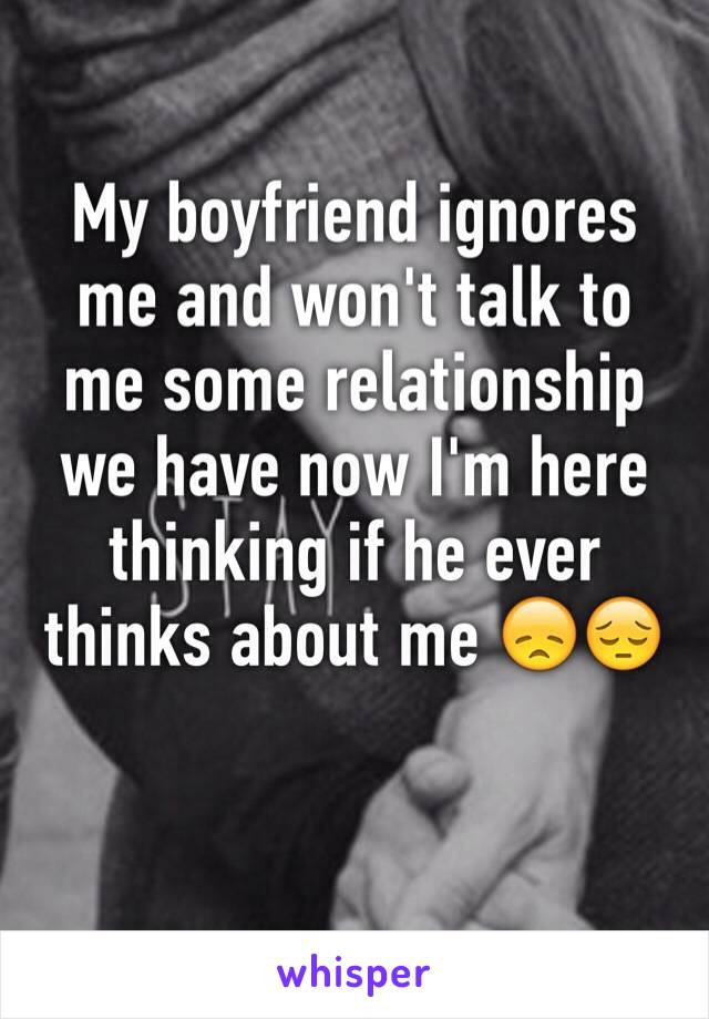 My boyfriend ignores me and won't talk to me some relationship we have now I'm here thinking if he ever thinks about me 😞😔