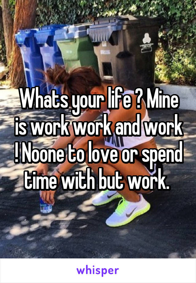 Whats your life ? Mine is work work and work ! Noone to love or spend time with but work.