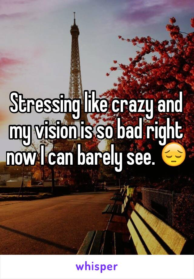 Stressing like crazy and my vision is so bad right now I can barely see. 😔