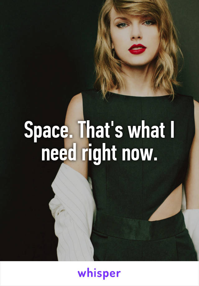 Space. That's what I need right now.
