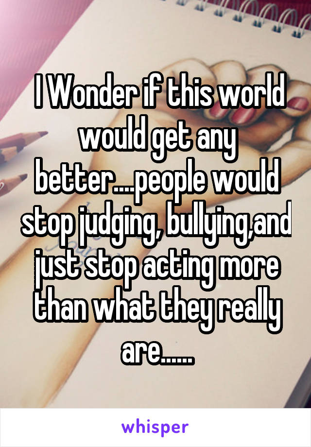I Wonder if this world would get any better....people would stop judging, bullying,and just stop acting more than what they really are......