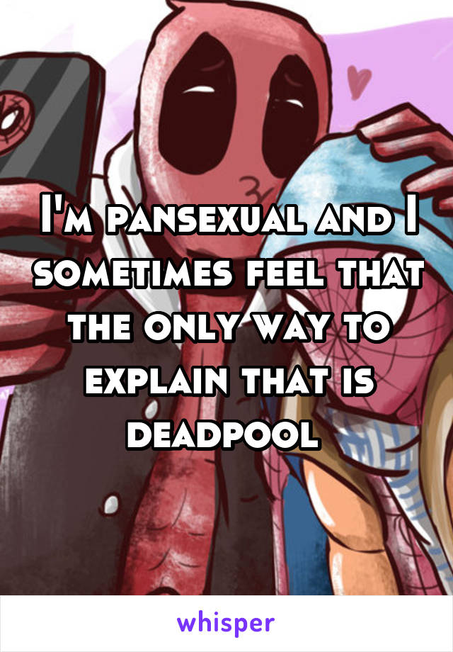 I'm pansexual and I sometimes feel that the only way to explain that is deadpool