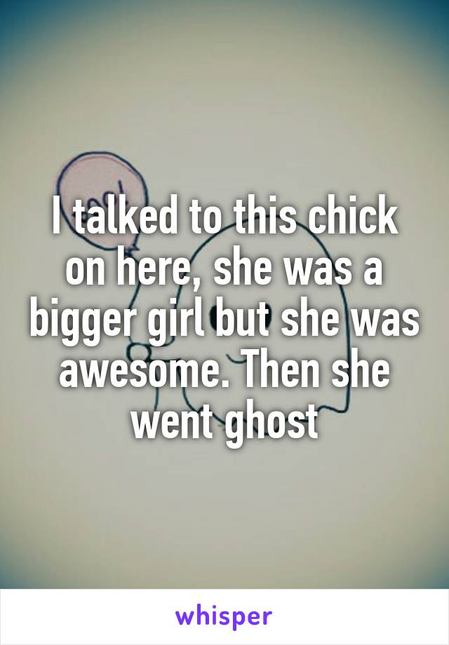 I talked to this chick on here, she was a bigger girl but she was awesome. Then she went ghost