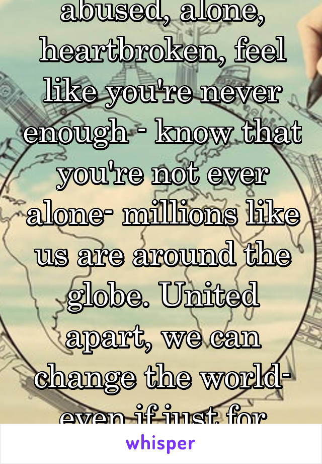 abused, alone, heartbroken, feel like you're never enough - know that you're not ever alone- millions like us are around the globe. United apart, we can change the world- even if just for ourselves.