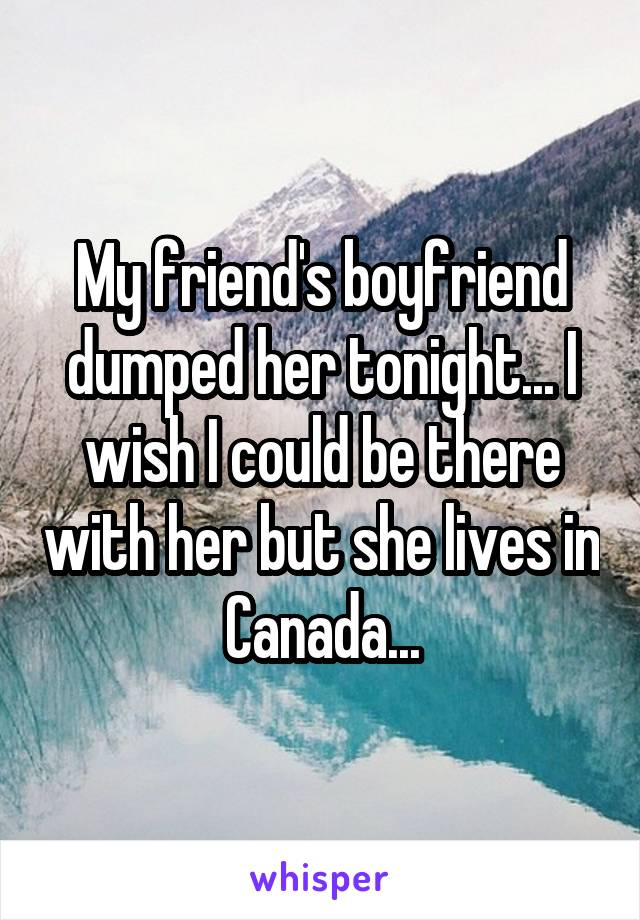 My friend's boyfriend dumped her tonight... I wish I could be there with her but she lives in Canada...