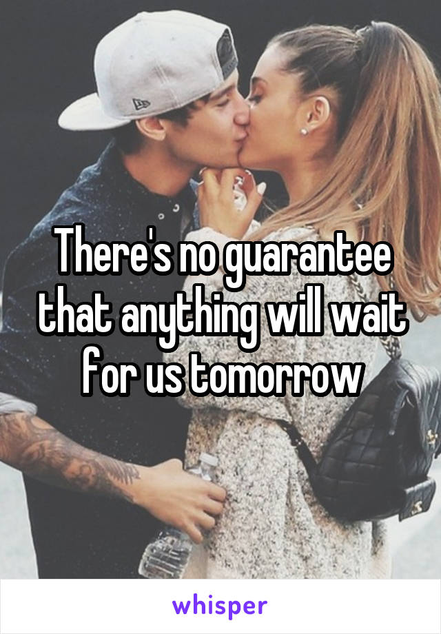 There's no guarantee that anything will wait for us tomorrow