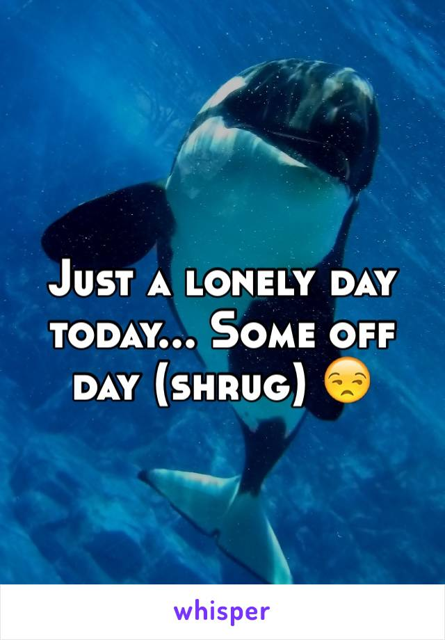 Just a lonely day today... Some off day (shrug) 😒