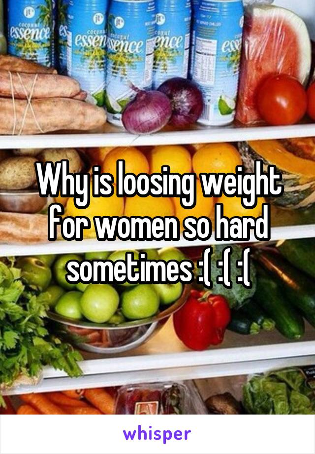 Why is loosing weight for women so hard sometimes :( :( :(