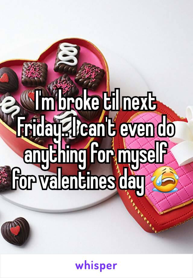 I'm broke til next Friday.. I can't even do anything for myself for valentines day 😭