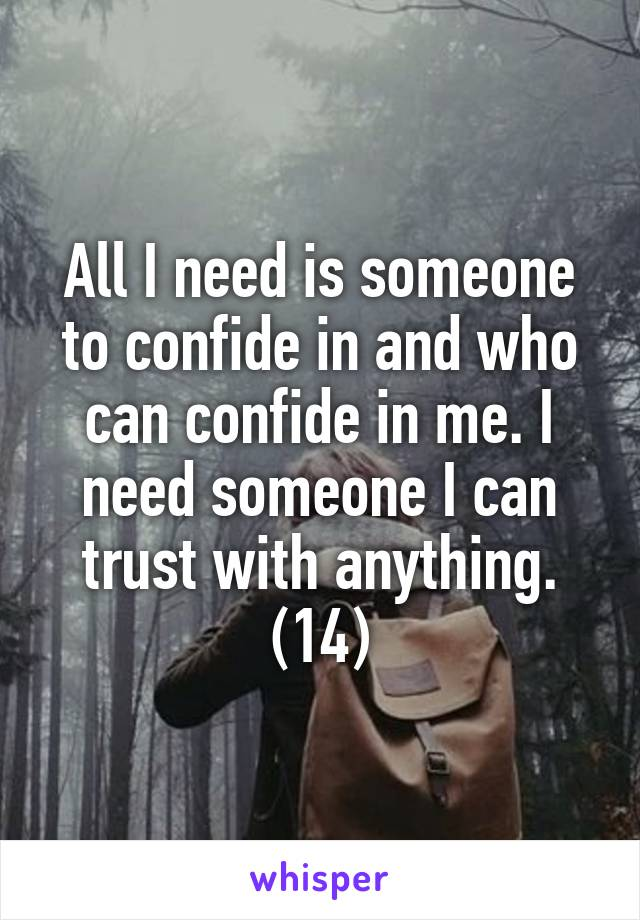 All I need is someone to confide in and who can confide in me. I need someone I can trust with anything. (14)